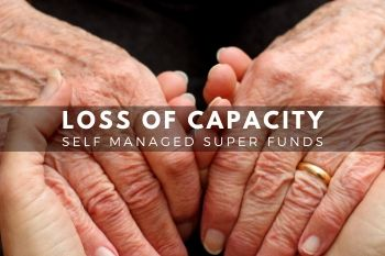 What do I do about Loss of Capacity and your SMSF