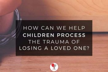How can we help children process the trauma of losing a loved one?